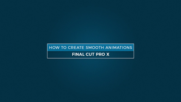 How to Create Smooth Animation on Still Images in Final Cut Pro X